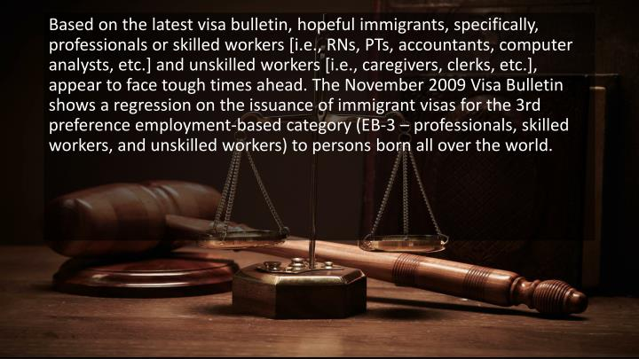 Based on the latest visa bulletin, hopeful immigrants, specifically, professionals or skilled workers [i.e., RNs, PTs, accountants, computer analysts, etc.] and unskilled workers [i.e., caregivers, clerks, etc.], appear to face tough times ahead. The November 2009 Visa Bulletin shows a regression on the issuance of immigrant visas for the 3rd preference employment-based category (EB-3 – professionals, skilled workers, and unskilled workers) to persons born all over the world.