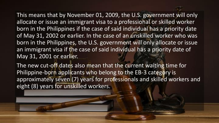 This means that by November 01, 2009, the U.S. government will only allocate or issue an immigrant visa to a professional or skilled worker born in the Philippines if the case of said individual has a priority date of May 31, 2002 or earlier. In the case of an unskilled worker who was born in the Philippines, the U.S. government will only allocate or issue an immigrant visa if the case of said individual has a priority date of May 31, 2001 or earlier.