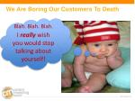 we are boring our customers to death