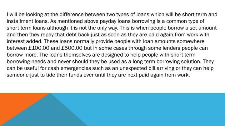 I will be looking at the difference between two types of loans which will be short term and installment loans. As mentioned above payday loans borrowing is a common type of short term loans although it is not the only way. This is when people borrow a set amount and then they repay that debt back just as soon as they are paid again from work with interest added. These loans normally provide people with loan amounts somewhere between £100.00 and £500.00 but in some cases through some lenders people can borrow more. The loans themselves are designed to help people with short term borrowing needs and never should they be used as a long term borrowing solution. They can be useful for cash emergencies such as an unexpected bill arriving or they can help someone just to tide their funds over until they are next paid again from work.