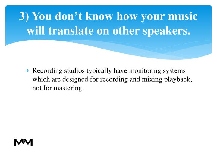 3) You don't know how your music will translate on other speakers.