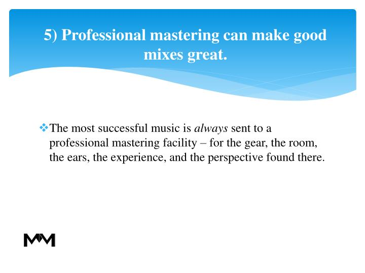 5) Professional mastering can make good mixes great.
