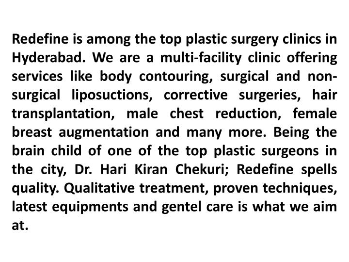 Redefine is among the top plastic surgery clinics in Hyderabad. We are a multi-facility clinic offering services like body contouring, surgical and non-surgical liposuctions, corrective surgeries, hair transplantation, male chest reduction, female breast augmentation and many more. Being the brain child of one of the top plastic surgeons in the city, Dr.