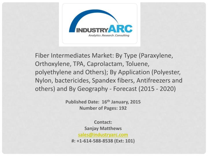 Fiber Intermediates Market: By Type (Paraxylene, Orthoxylene, TPA, Caprolactam, Toluene, polyethylene and Others); By Application (Polyester, Nylon, bactericides, Spandex fibers, Antifreezers and others) and By Geography - Forecast (2015 - 2020)