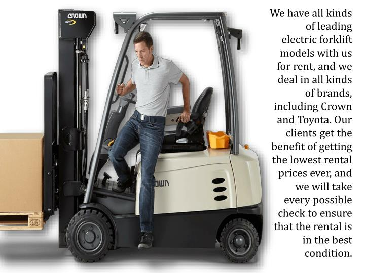 We have all kinds of leading electric forklift models with us for rent, and we deal in all kinds of brands, including Crown and Toyota. Our clients get the benefit of getting the lowest rental prices ever, and we will take every possible check to ensure that the rental is in the best condition.