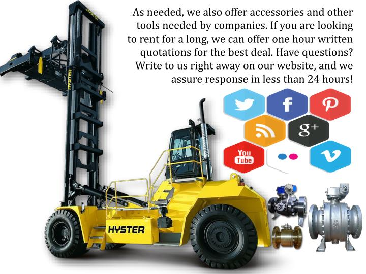 As needed, we also offer accessories and other tools needed by companies. If you are looking to rent for a long, we can offer one hour written quotations for the best deal. Have questions? Write to us right away on our website, and we assure response in less than 24 hours!