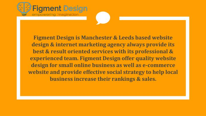 Figment Design is Manchester & Leeds based website design & internet marketing agency always provide its best & result oriented services with its professional & experienced team. Figment Design offer quality website design for small online business as well as e-commerce website and provide effective social strategy to help local business increase their rankings & sales.