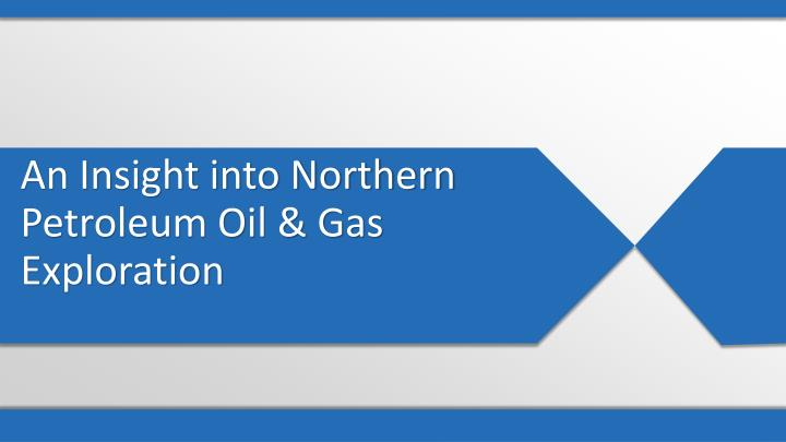 An Insight into Northern Petroleum Oil & Gas Exploration