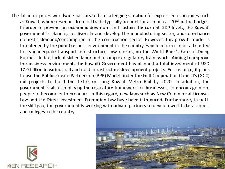 The fall in oil prices worldwide has created a challenging situation for export-led economies such as Kuwait, where revenues from oil trade typically account for as much as 70% of the budget. In order to prevent an economic downturn and sustain the current GDP levels, the Kuwaiti government is planning to diversify and develop the manufacturing sector, and to enhance domestic demand/consumption in the construction sector. However, this growth model is threatened by the poor business environment in the country, which in turn can be attributed to its inadequate transport infrastructure, low ranking on the World Bank's Ease of Doing Business Index, lack of skilled labor and a complex regulatory framework.