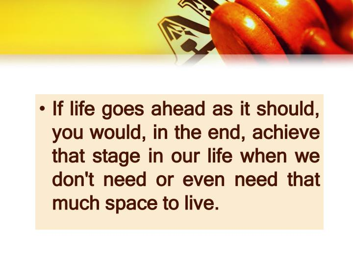 If life goes ahead as it should, you would, in the end, achieve that stage in our life when we don't need or even need that much space to live.