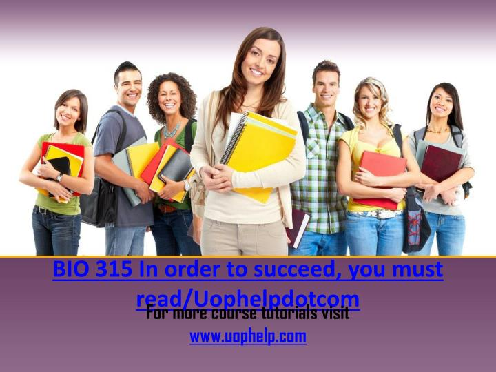 BIO 315 In order to succeed, you must read/