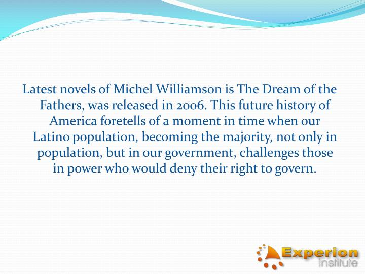 Latest novels of Michel Williamson is The Dream of the Fathers, was released in 2006. This future history of America foretells of a moment in time when our Latino population, becoming the majority, not only in population, but in our government, challenges those in power who would deny their right to govern