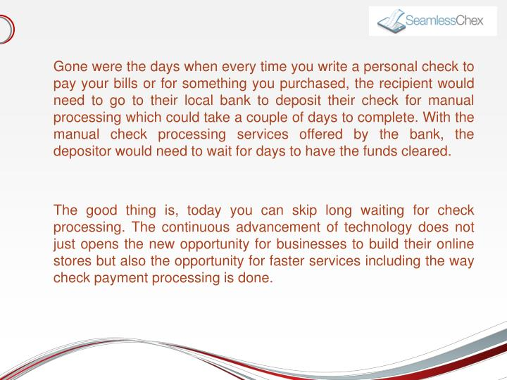 Gone were the days when every time you write a personal check to pay your bills or for something you...