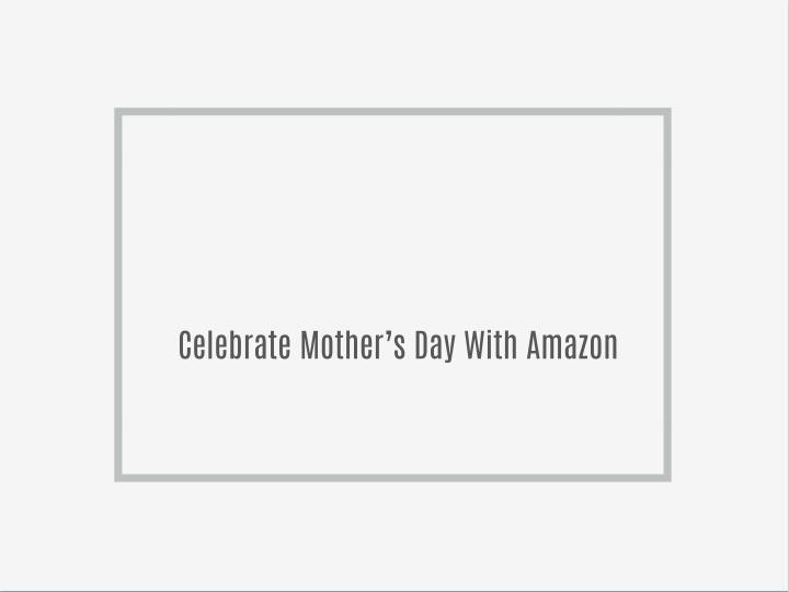 Celebrate Mother's Day With Amazon