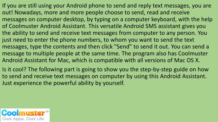 "If you are still using your Android phone to send and reply text messages, you are out! Nowadays, more and more people choose to send, read and receive messages on computer desktop, by typing on a computer keyboard, with the help of Coolmuster Android Assistant. This versatile Android SMS assistant gives you the ability to send and receive text messages from computer to any person. You just need to enter the phone numbers, to whom you want to send the text messages, type the contents and then click ""Send"" to send it out. You can send a message to multiple people at the same time. The program also has Coolmuster Android Assistant for Mac, which is compatible with all versions of Mac OS X."