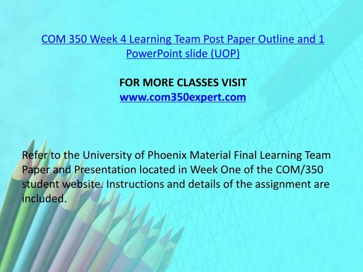 COM 350 Week 4 Learning Team Post Paper Outline and 1 PowerPoint slide (UOP)