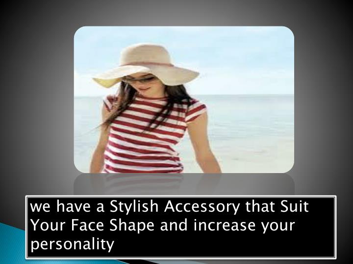 we have a Stylish Accessory that Suit Your Face Shape and increase your personality