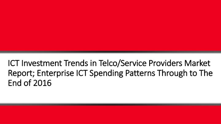ICT Investment Trends in Telco/Service Providers Market Report; Enterprise ICT Spending Patterns Thr...