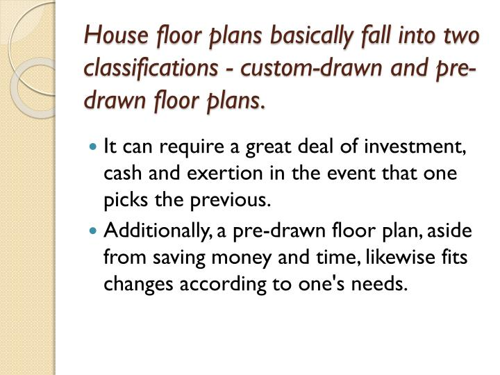 House floor plans basically fall into two classifications - custom-drawn and pre-drawn floor plans.