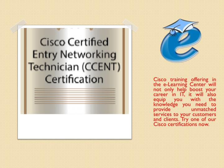 Cisco training offering in the e-Learning Center will not only help boost your career in IT, it will also equip you with the knowledge you need to provide unmatched services to your customers and clients. Try one of our Cisco certifications now.