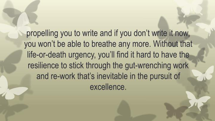 propelling you to write and if you don't write it now, you won't be able to breathe any more. Without that life-or-death urgency, you'll find it hard to have the resilience to stick through the gut-wrenching work and re-work that's inevitable in the pursuit of excellence.