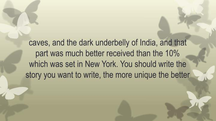 caves, and the dark underbelly of India, and that part was much better received than the 10% which was set in New York. You should write the story you want to write, the more unique the