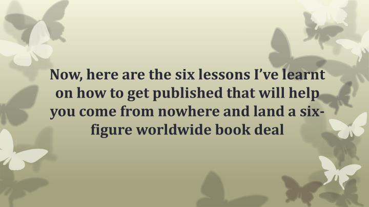 Now, here are the six lessons I've learnt on how to get published that will help you come from nowhere and land a six-figure worldwide book