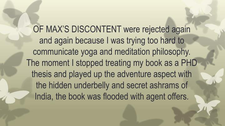 OF MAX'S DISCONTENT were rejected again and again because I was trying too hard to communicate yoga and meditation philosophy. The moment I stopped treating my book as a PHD thesis and played up the adventure aspect with the hidden underbelly and secret ashrams of India, the book was flooded with agent offers.
