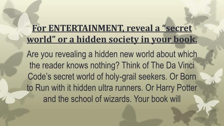 "For ENTERTAINMENT, reveal a ""secret world"" or a hidden society in your book."