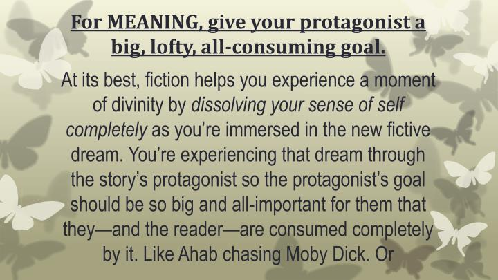 For MEANING, give your protagonist a big, lofty, all-consuming goal.