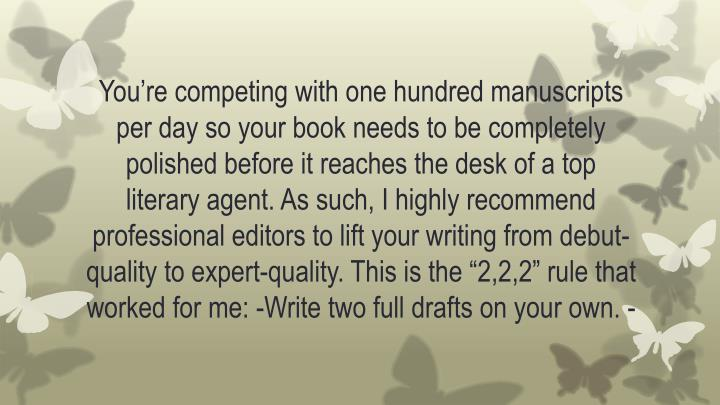 "You're competing with one hundred manuscripts per day so your book needs to be completely polished before it reaches the desk of a top literary agent. As such, I highly recommend professional editors to lift your writing from debut-quality to expert-quality. This is the ""2,2,2"" rule that worked for me: -Write two full drafts on your own."