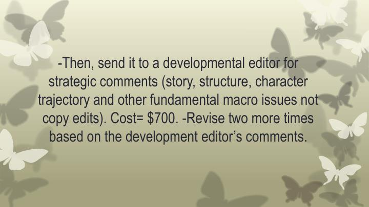 -Then, send it to a developmental editor for strategic comments (story, structure, character trajectory and other fundamental macro issues not copy edits). Cost= $700. -Revise two more times based on the development editor's comments.