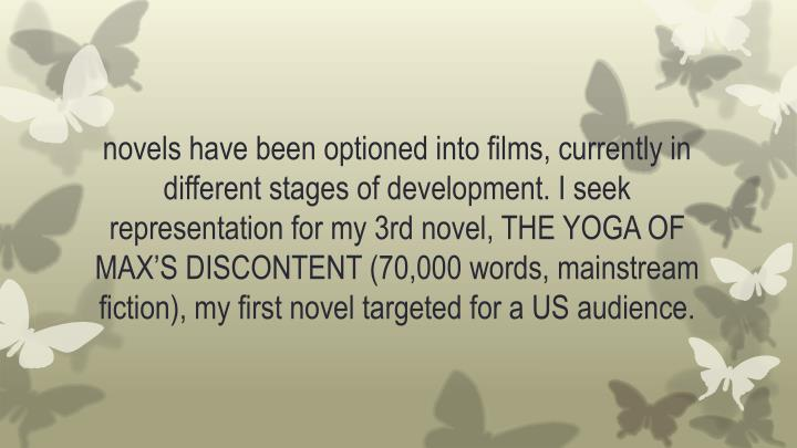 novels have been optioned into films, currently in different stages of development. I seek representation for my 3rd novel, THE YOGA OF MAX'S DISCONTENT (70,000 words, mainstream fiction), my first novel targeted for a US audience.