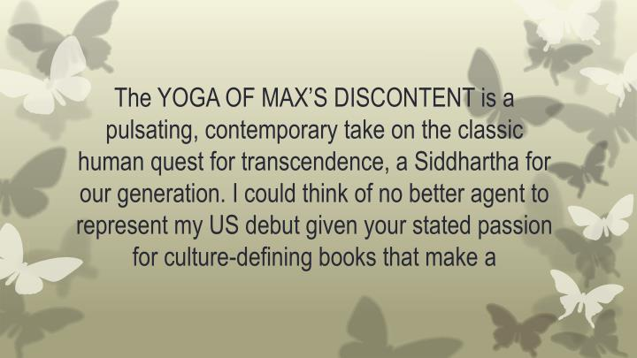 The YOGA OF MAX'S DISCONTENT is a pulsating, contemporary take on the classic human quest for transcendence, a Siddhartha for our generation. I could think of no better agent to represent my US debut given your stated passion for culture-defining books that make