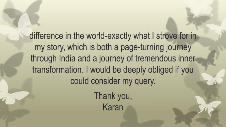 difference in the world-exactly what I strove for in my story, which is both a page-turning journey through India and a journey of tremendous inner transformation. I would be deeply obliged if you could consider my query.