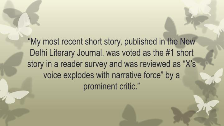 """My most recent short story, published in the New Delhi Literary Journal, was voted as the #1 short story in a reader survey and was reviewed as ""X's voice explodes with narrative force"" by a prominent critic"
