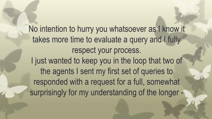 No intention to hurry you whatsoever as I know it takes more time to evaluate a query and I fully respect your process.