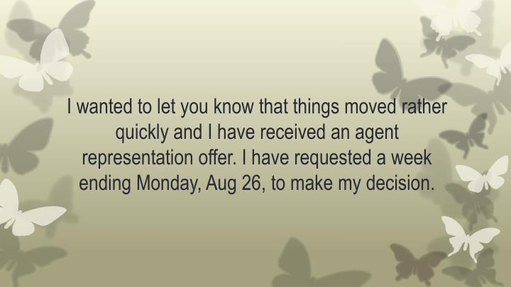 I wanted to let you know that things moved rather quickly and I have received an agent representation offer. I have requested a week ending Monday, Aug 26, to make my decision
