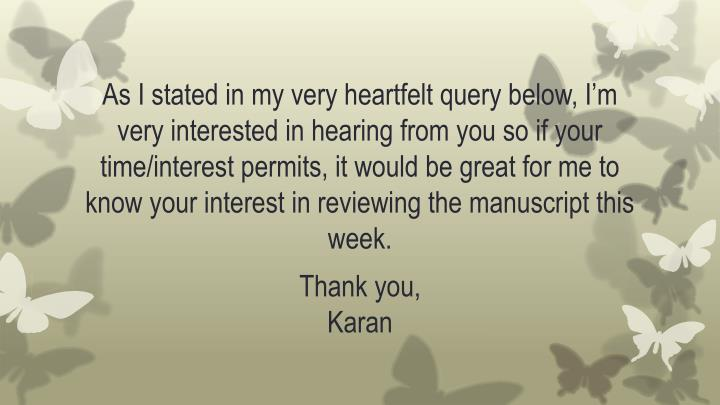 As I stated in my very heartfelt query below, I'm very interested in hearing from you so if your time/interest permits, it would be great for me to know your interest in reviewing the manuscript this week.