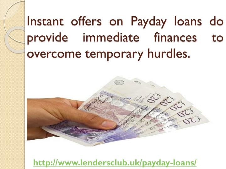 Instant offers on Payday loans do provide immediate finances to overcome temporary