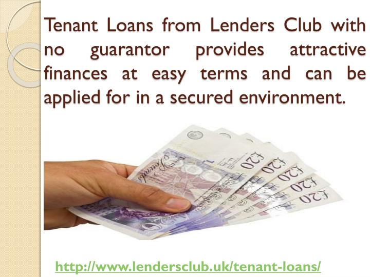 Tenant Loans from Lenders Club with no guarantor provides attractive finances at easy terms and can be applied for in a secured environment.