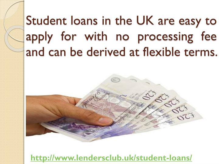 Student loans in the UK are easy to apply for with no processing fee and can be derived at flexible terms.