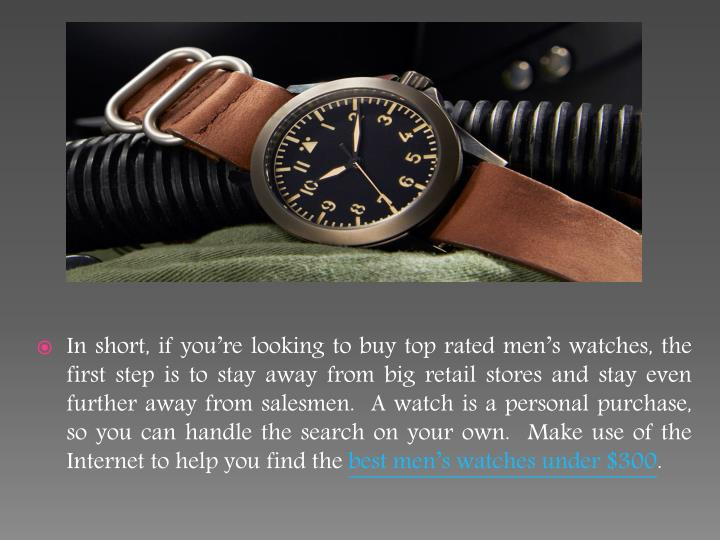 In short, if you're looking to buy top rated men's watches, the first step is to stay away from big retail stores and stay even further away from salesmen.  A watch is a personal purchase, so you can handle the search on your own.  Make use of the Internet to help you find the