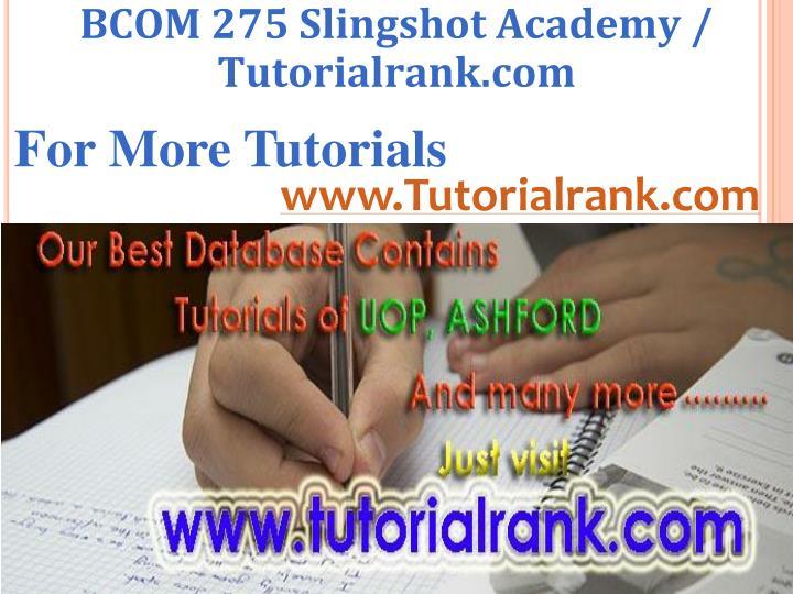 BCOM 275 Slingshot Academy / Tutorialrank.com