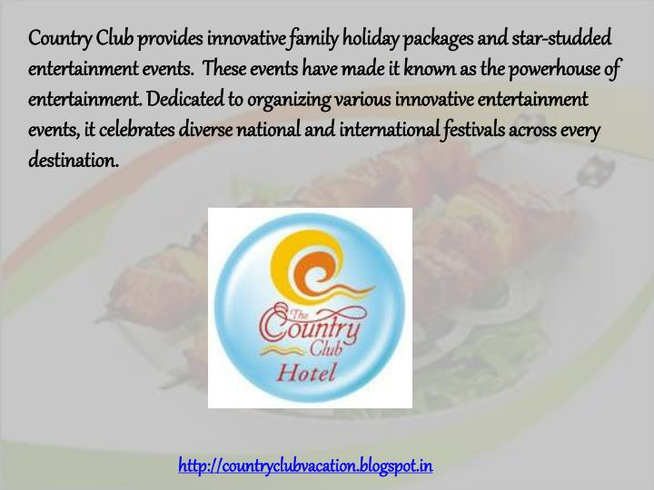 Country Club provides innovative family holiday packages and star-studded entertainment events.  These events have made it known as the powerhouse of entertainment. Dedicated to organizing various innovative entertainment events, it celebrates diverse national and international festivals across every destination.