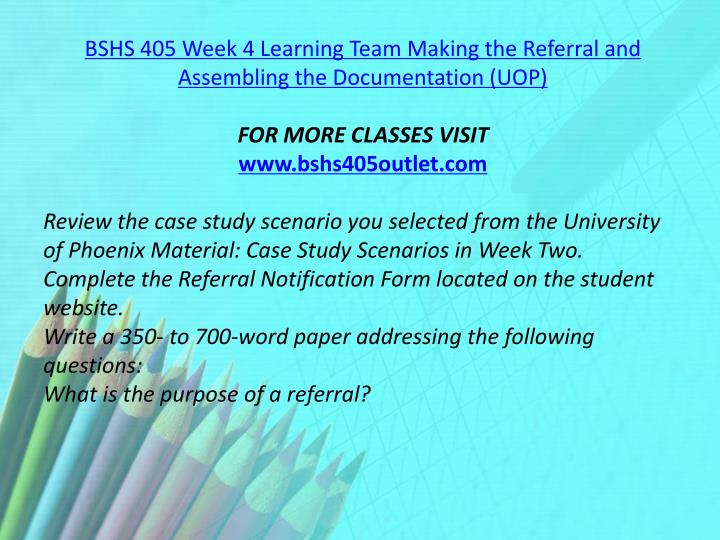 BSHS 405 Week 4 Learning Team Making the Referral and Assembling the Documentation (UOP