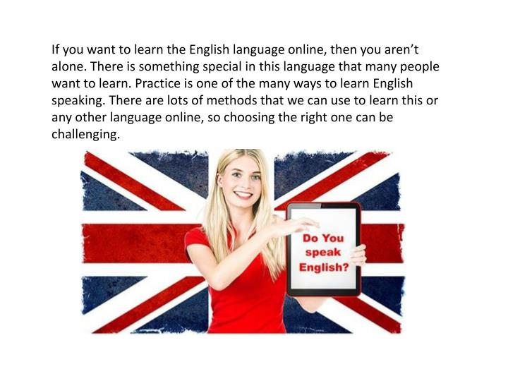If you want to learn the English language online, then you aren't alone. There is something specia...