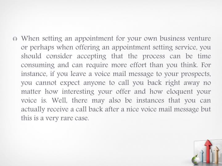When setting an appointment for your own business venture or perhaps when offering an appointment setting service, you should consider accepting that the process can be time consuming and can require more effort than you think. For instance, if you leave a voice mail message to your prospects, you cannot expect anyone to call you back right away no matter how interesting your offer and how eloquent your voice is. Well, there may also be instances that you can actually receive a call back after a nice voice mail message but this is a very rare case.