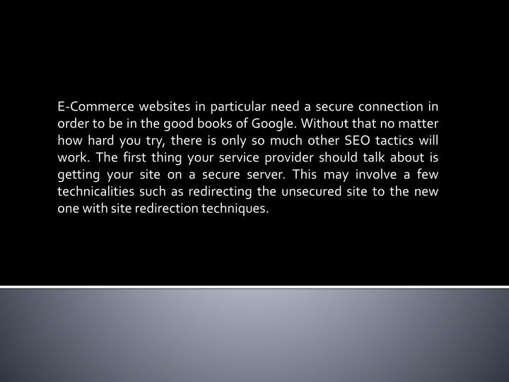 E-Commerce websites in particular need a secure connection in order to be in the good books of Google. Without that no matter how hard you try, there is only so much other SEO tactics will work. The first thing your service provider should talk about is getting your site on a secure server. This may involve a few technicalities such as redirecting the unsecured site to the new one with site redirection techniques.