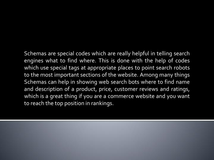 Schemas are special codes which are really helpful in telling search engines what to find where. This is done with the help of codes which use special tags at appropriate places to point search robots to the most important sections of the website. Among many things Schemas can help in showing web search bots where to find name and description of a product, price, customer reviews and ratings, which is a great thing if you are a commerce website and you want to reach the top position in rankings.